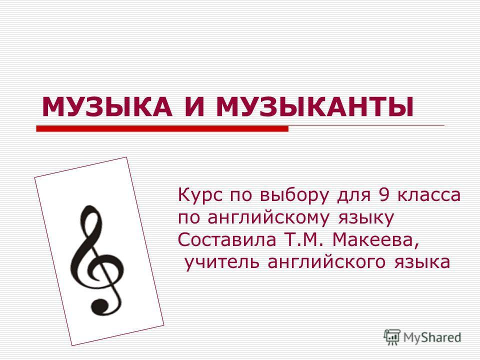 МУЗЫКА И МУЗЫКАНТЫ Курс по выбору для 9 класса по английскому языку Составила Т.М. Макеева, учитель английского языка