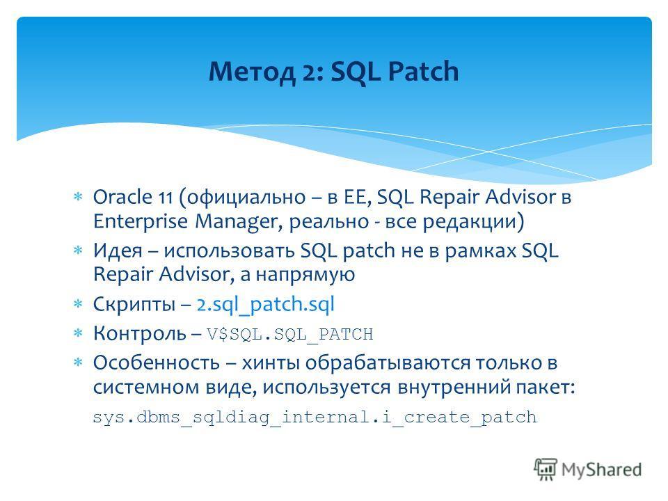 Oracle 11 (официально – в EE, SQL Repair Advisor в Enterprise Manager, реально - все редакции) Идея – использовать SQL patch не в рамках SQL Repair Advisor, а напрямую Скрипты – 2.sql_patch.sql Контроль – V$SQL.SQL_PATCH Особенность – хинты обрабатыв