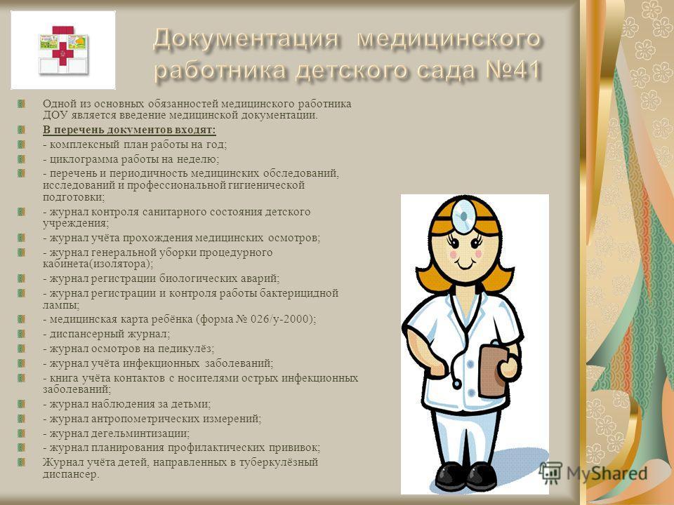 Одной из основных обязанностей медицинского работника ДОУ является введение медицинской документации. В перечень документов входят: - комплексный план работы на год; - циклограмма работы на неделю; - перечень и периодичность медицинских обследований,