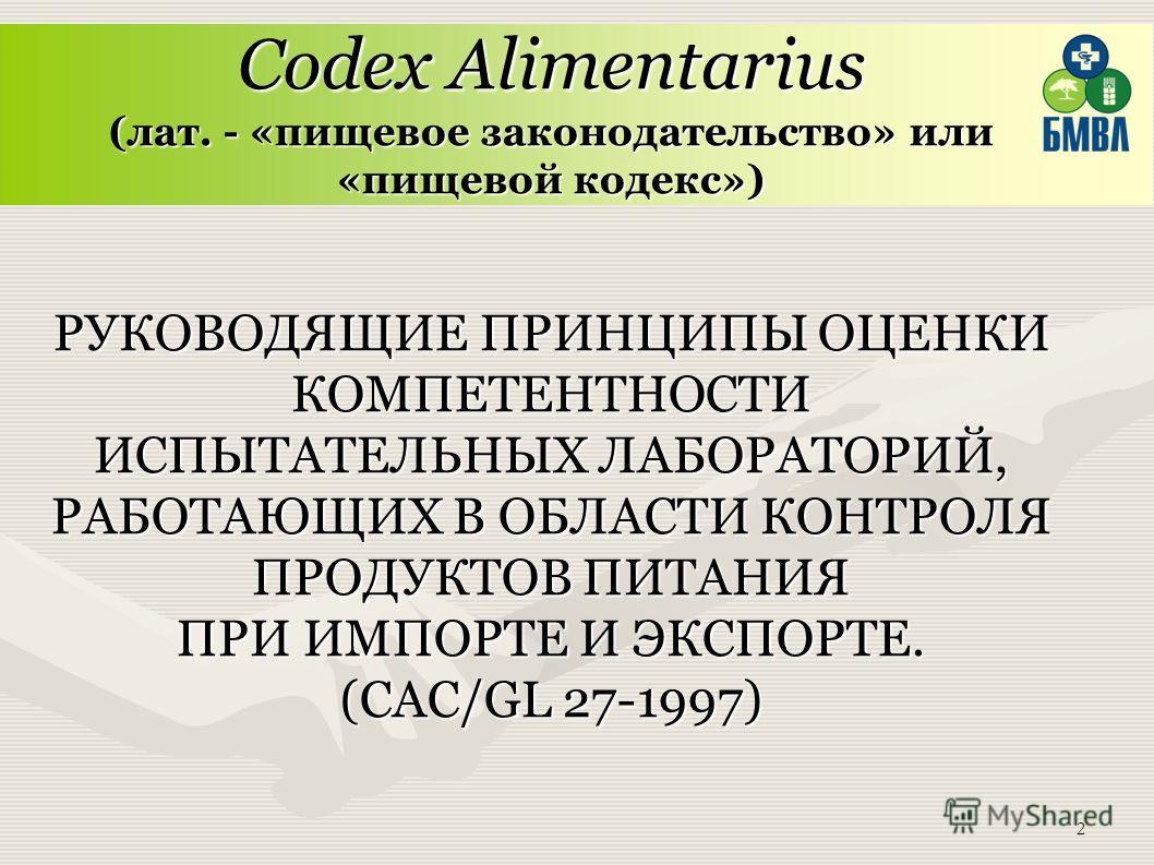 2 Codex Alimentarius (лат. - «пищевое законодательство» или «пищевой кодекс») РУКОВОДЯЩИЕ ПРИНЦИПЫ ОЦЕНКИ КОМПЕТЕНТНОСТИ ИСПЫТАТЕЛЬНЫХ ЛАБОРАТОРИЙ, РАБОТАЮЩИХ В ОБЛАСТИ КОНТРОЛЯ ПРОДУКТОВ ПИТАНИЯ ПРИ ИМПОРТЕ И ЭКСПОРТЕ. (CAC/GL 27-1997)