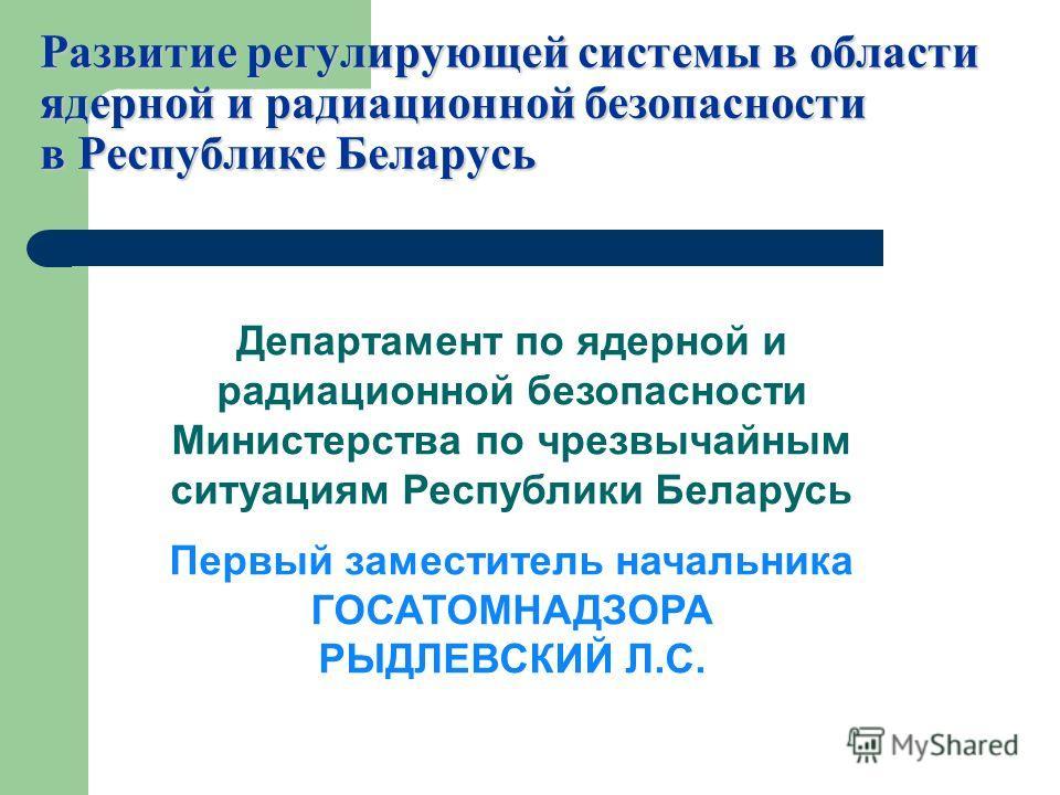 Развитие регулирующей системы в области ядерной и радиационной безопасности в Республике Беларусь Департамент по ядерной и радиационной безопасности Министерства по чрезвычайным ситуациям Республики Беларусь Первый заместитель начальника ГОСАТОМНАДЗО