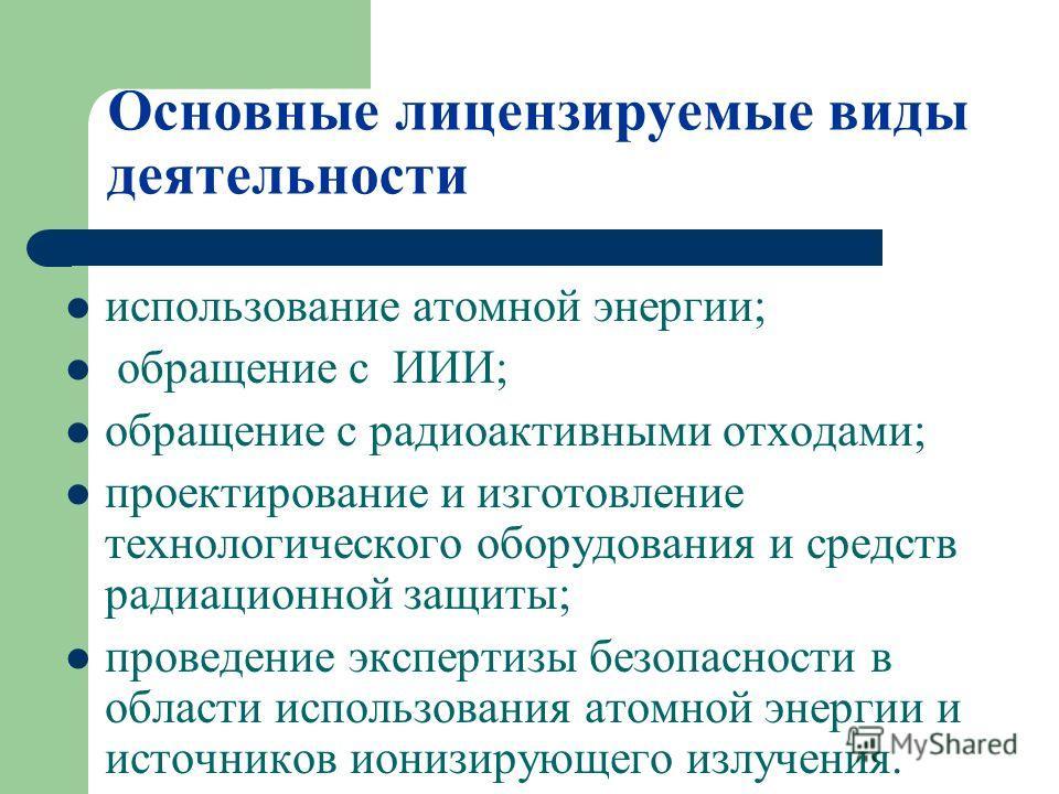 Основные лицензируемые виды деятельности использование атомной энергии; обращение с ИИИ; обращение с радиоактивными отходами; проектирование и изготовление технологического оборудования и средств радиационной защиты; проведение экспертизы безопасност