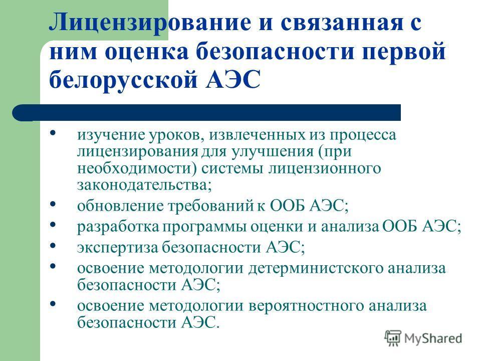 Лицензирование и связанная с ним оценка безопасности первой белорусской АЭС изучение уроков, извлеченных из процесса лицензирования для улучшения (при необходимости) системы лицензионного законодательства; обновление требований к ООБ АЭС; разработка