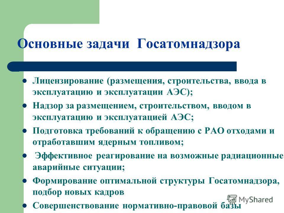 Основные задачи Госатомнадзора Лицензирование (размещения, строительства, ввода в эксплуатацию и эксплуатации АЭС); Надзор за размещением, строительством, вводом в эксплуатацию и эксплуатацией АЭС; Подготовка требований к обращению с РАО отходами и о