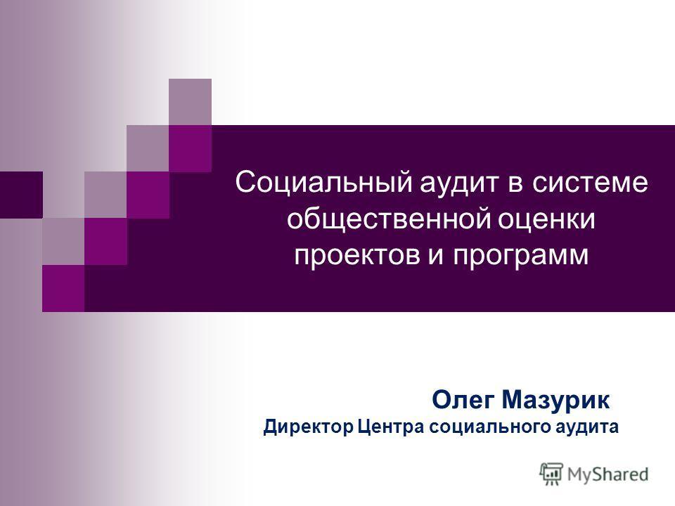 Социальный аудит в системе общественной оценки проектов и программ Олег Мазурик Директор Центра социального аудита