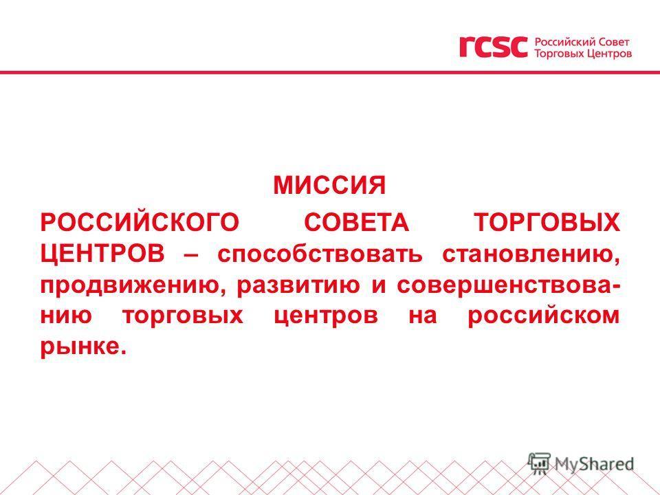 МИССИЯ РОССИЙСКОГО СОВЕТА ТОРГОВЫХ ЦЕНТРОВ – способствовать становлению, продвижению, развитию и совершенствованию торговых центров на российском рынке.