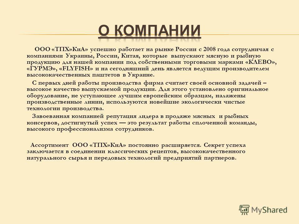 ООО «ТПХ»КиА» успешно работает на рынке России с 2008 года сотрудничая с компаниями Украины, России, Китая, которые выпускают мясную и рыбную продукцию для нашей компании под собственными торговыми марками «КЛЕВО», «ГУРМЭ», «FLYFISH» и на сегодняшний