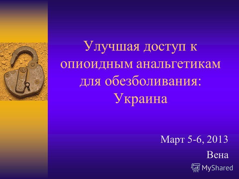 Улучшая доступ к опиоидным анальгетикам для обезболивания: Украина Март 5-6, 2013 Вена
