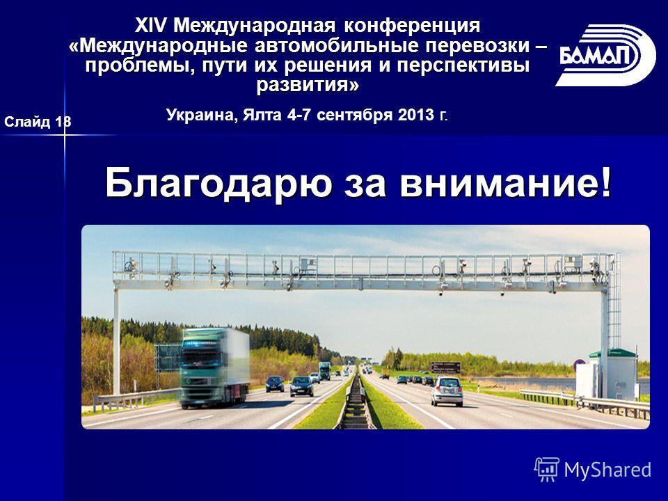 Благодарю за внимание! Слайд 18 XIV Международная конференция «Международные автомобильные перевозки – проблемы, пути их решения и перспективы развития» Украина, Ялта 4-7 сентября 2013 г.