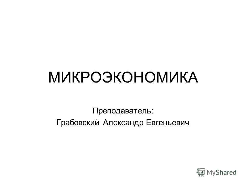 МИКРОЭКОНОМИКА Преподаватель: Грабовский Александр Евгеньевич