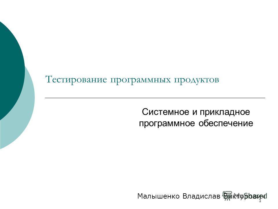 1 Тестирование программных продуктов Системное и прикладное программное обеспечение Малышенко Владислав Викторович