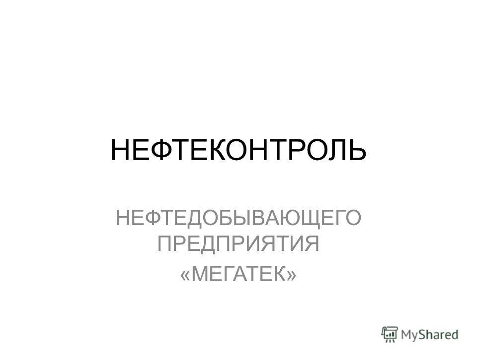 НЕФТЕКОНТРОЛЬ НЕФТЕДОБЫВАЮЩЕГО ПРЕДПРИЯТИЯ «МЕГАТЕК»