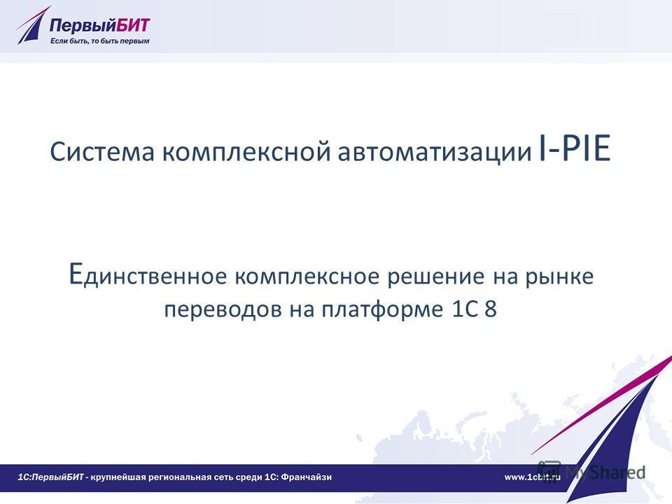 Система комплексной автоматизации I-PIE Е динственное комплексное решение на рынке переводов на платформе 1С 8