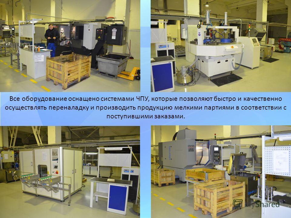 Все оборудование оснащено системами ЧПУ, которые позволяют быстро и качественно осуществлять переналадку и производить продукцию мелкими партиями в соответствии с поступившими заказами.