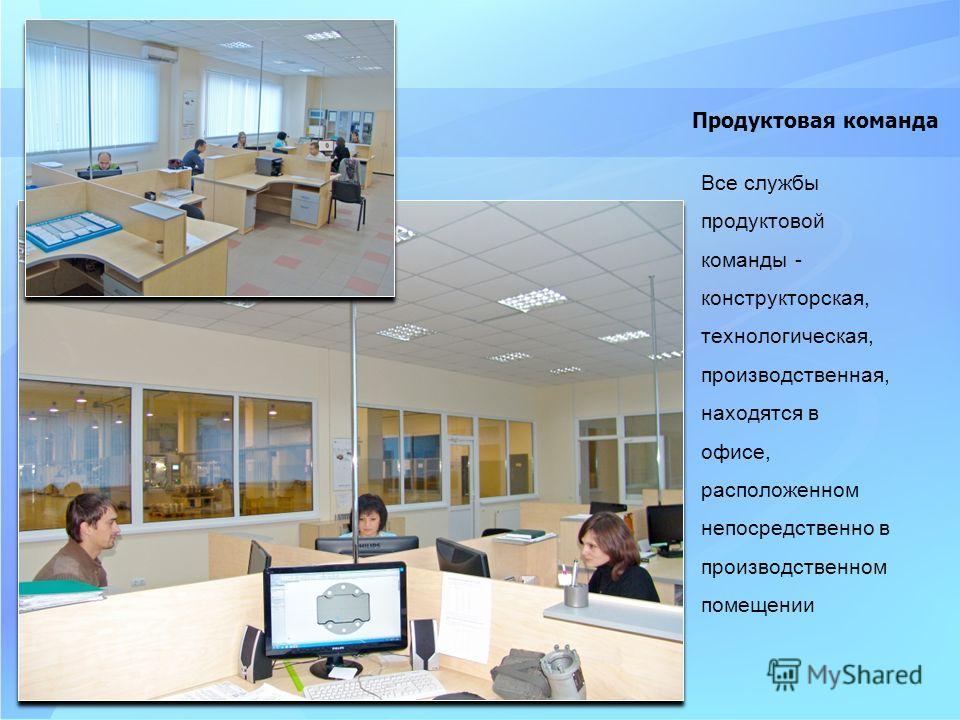 Все службы продуктовой команды - конструкторская, технологическая, производственная, находятся в офисе, расположенном непосредственно в производственном помещении Продуктовая команда