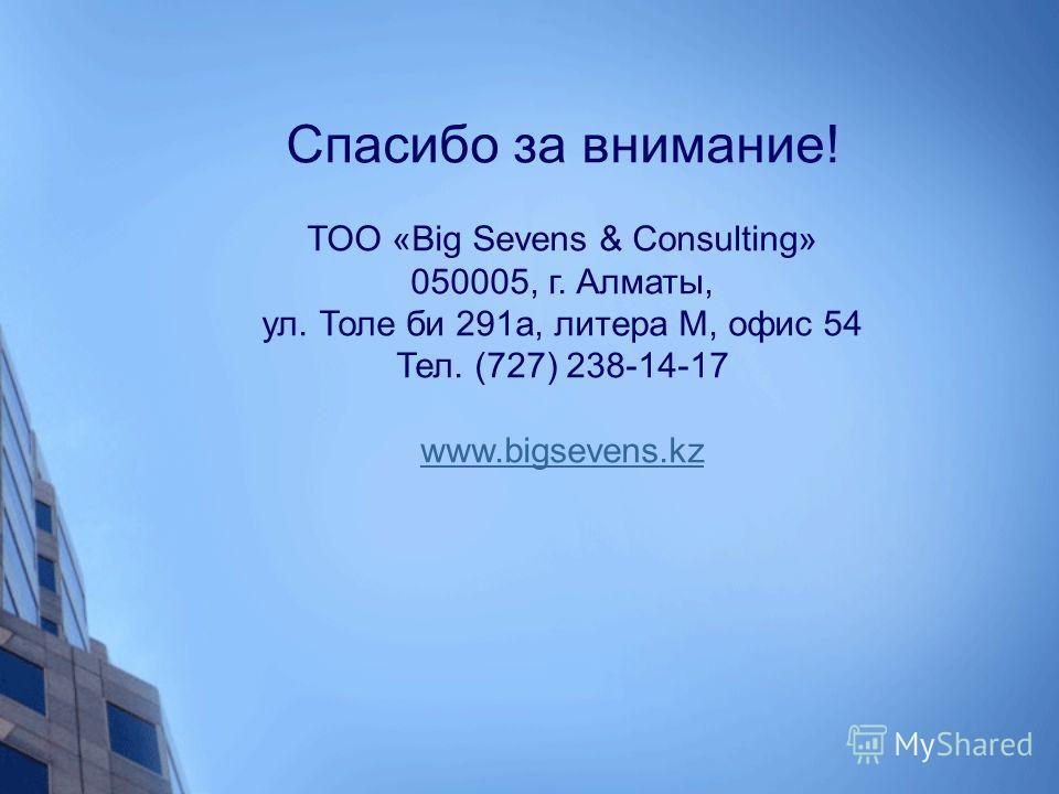 Спасибо за внимание! ТОО «Big Sevens & Consulting» 050005, г. Алматы, ул. Толе би 291 а, литера М, офис 54 Тел. (727) 238-14-17 www.bigsevens.kz