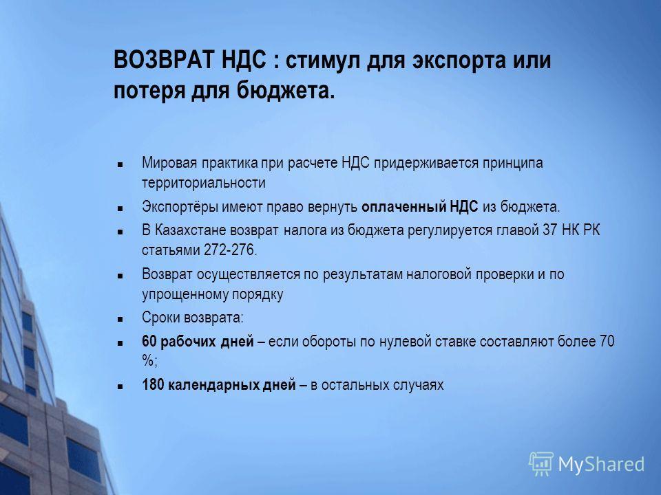 ВОЗВРАТ НДС : стимул для экспорта или потеря для бюджета. Мировая практика при расчете НДС придерживается принципа территориальности Экспортёры имеют право вернуть оплаченный НДС из бюджета. В Казахстане возврат налога из бюджета регулируется главой