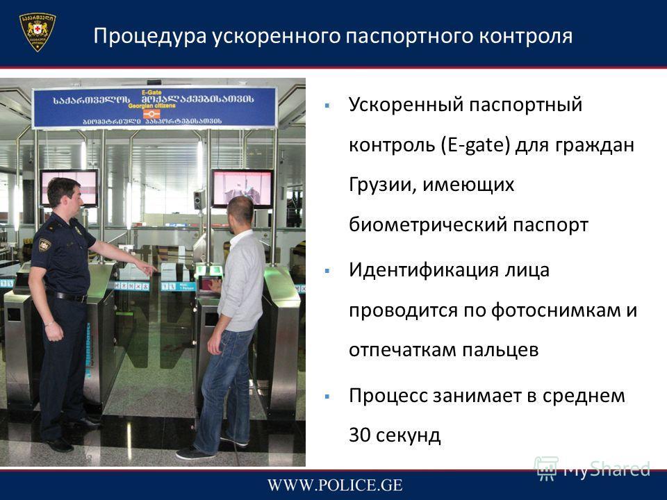 Процедура ускоренного паспортного контроля Ускоренный паспортный контроль (E-gate) для граждан Грузии, имеющих биометрический паспорт Идентификация лица проводится по фотоснимкам и отпечаткам пальцев Процесс занимает в среднем 30 секунд