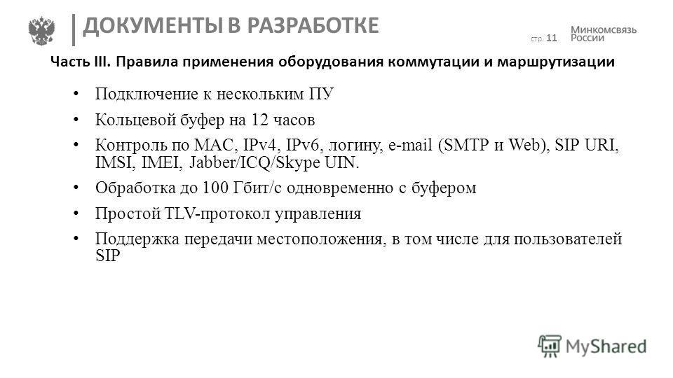 стр. 11 ДОКУМЕНТЫ В РАЗРАБОТКЕ Часть III. Правила применения оборудования коммутации и маршрутизации Подключение к нескольким ПУ Кольцевой буфер на 12 часов Контроль по MAC, IPv4, IPv6, логину, e-mail (SMTP и Web), SIP URI, IMSI, IMEI, Jabber/ICQ/Sky