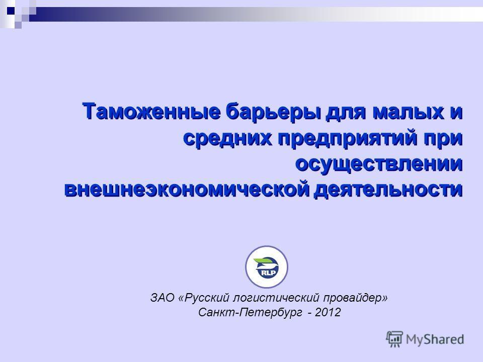 Таможенные барьеры для малых и средних предприятий при осуществлении внешнеэкономической деятельности ЗАО «Русский логистический провайдер» Санкт-Петербург - 2012