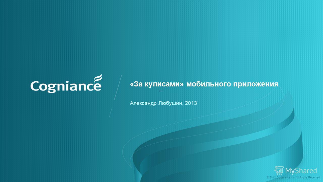 © 2012 Cogniance Inc. All Rights Reserved. «За кулисами» мобильного приложения Александр Любушин, 2013