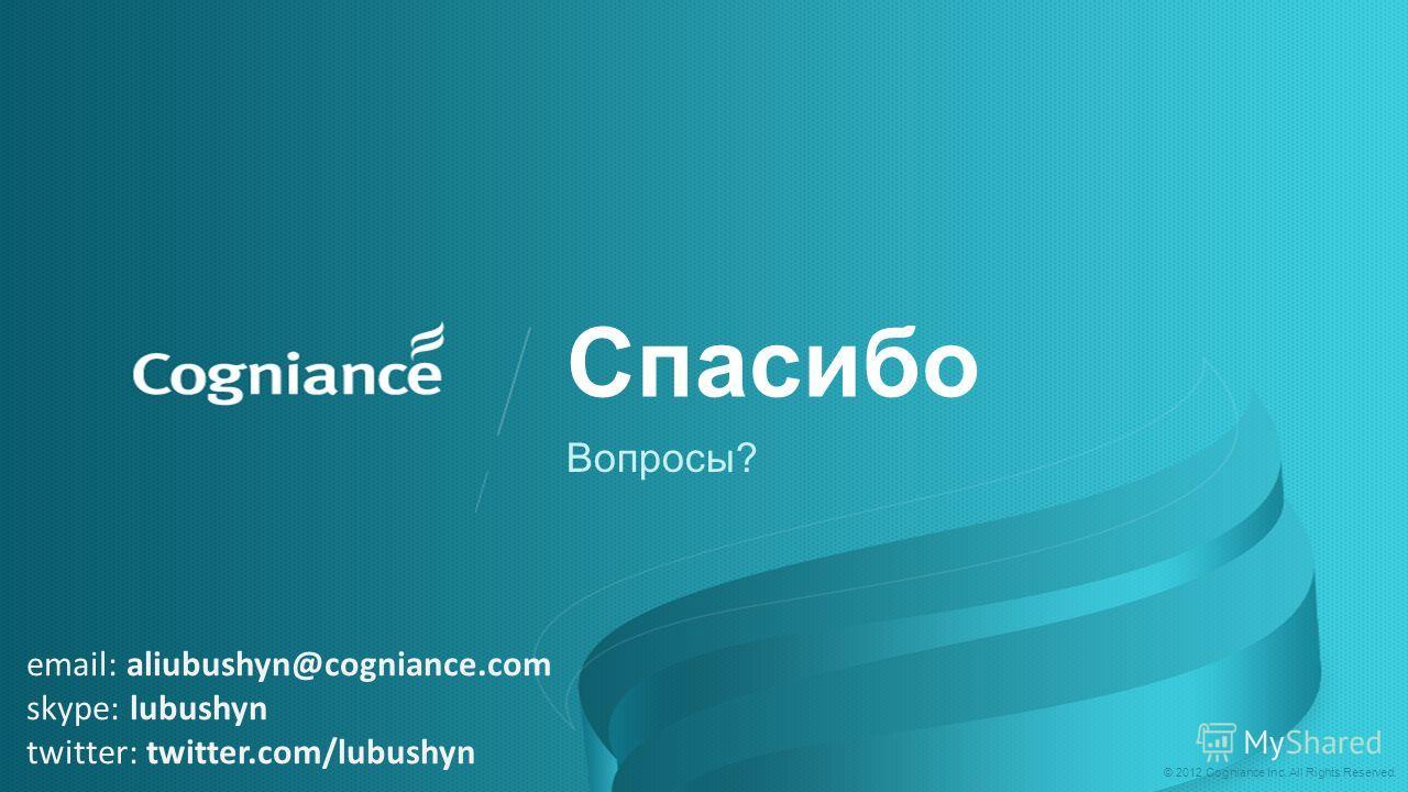 © 2012 Cogniance Inc. All Rights Reserved. email: aliubushyn@cogniance.com skype: lubushyn twitter: twitter.com/lubushyn Спасибо Вопросы?