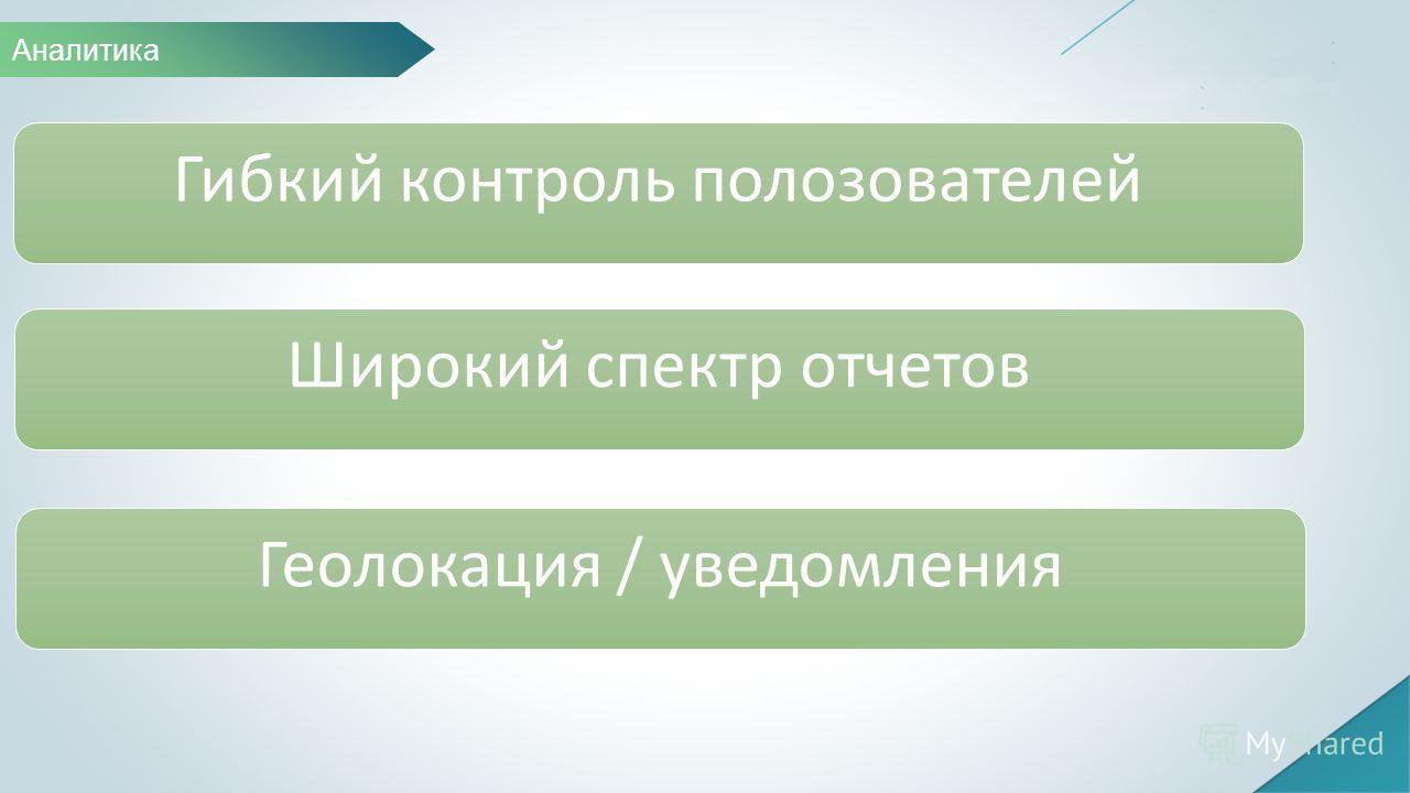 Гибкий контроль пользователей Широкий спектр отчетов Геолокация / уведомления