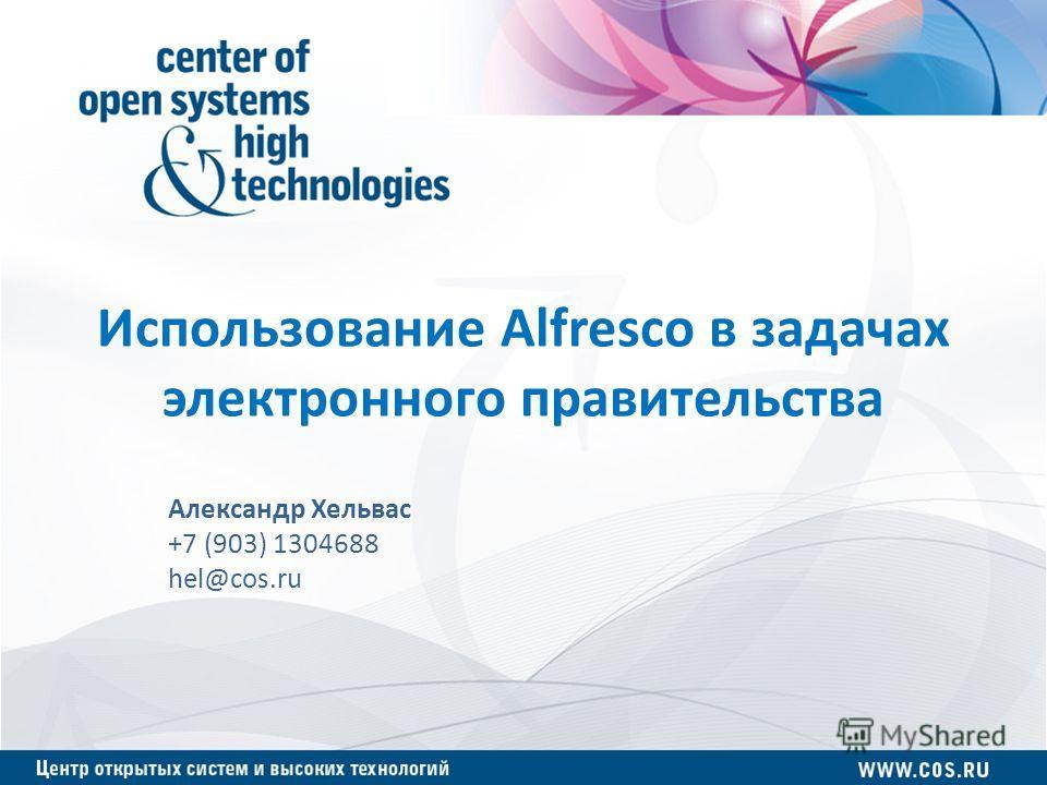 Использование Alfresco в задачах электронного правительства Александр Хельвас +7 (903) 1304688 hel@cos.ru
