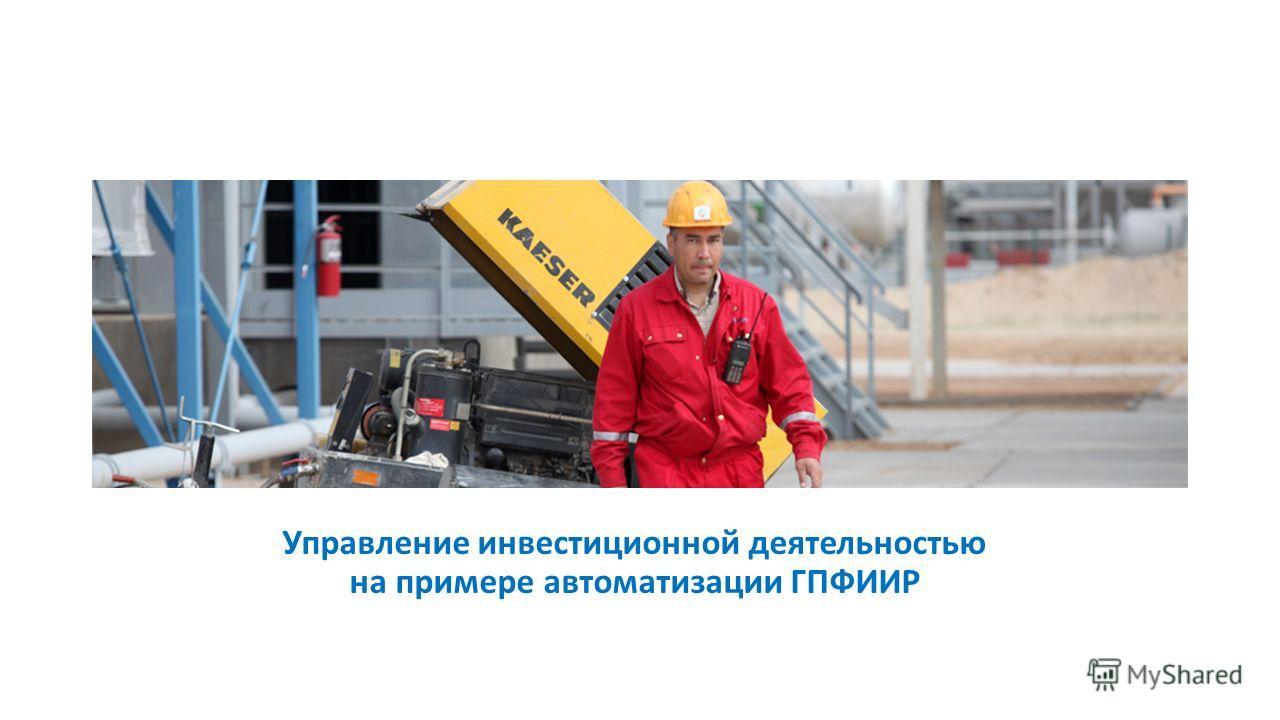 Управление инвестиционной деятельностью на примере автоматизации ГПФИИР