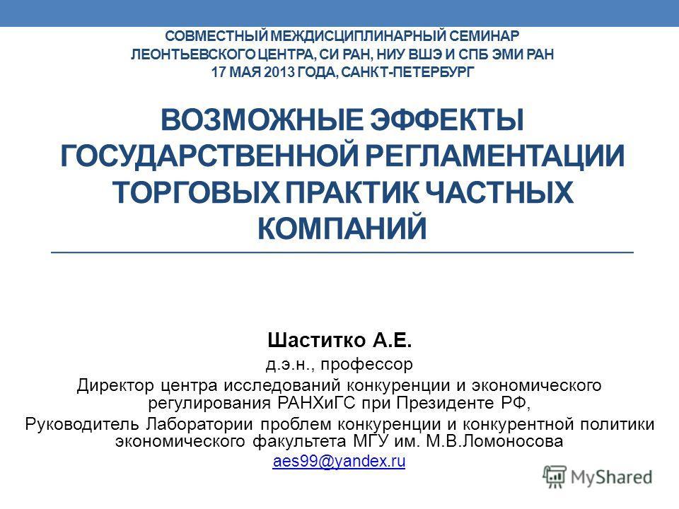 СОВМЕСТНЫЙ МЕЖДИСЦИПЛИНАРНЫЙ СЕМИНАР ЛЕОНТЬЕВСКОГО ЦЕНТРА, СИ РАН, НИУ ВШЭ И СПБ ЭМИ РАН 17 МАЯ 2013 ГОДА, САНКТ-ПЕТЕРБУРГ ВОЗМОЖНЫЕ ЭФФЕКТЫ ГОСУДАРСТВЕННОЙ РЕГЛАМЕНТАЦИИ ТОРГОВЫХ ПРАКТИК ЧАСТНЫХ КОМПАНИЙ Шаститко А.Е. д.э.н., профессор Директор цент