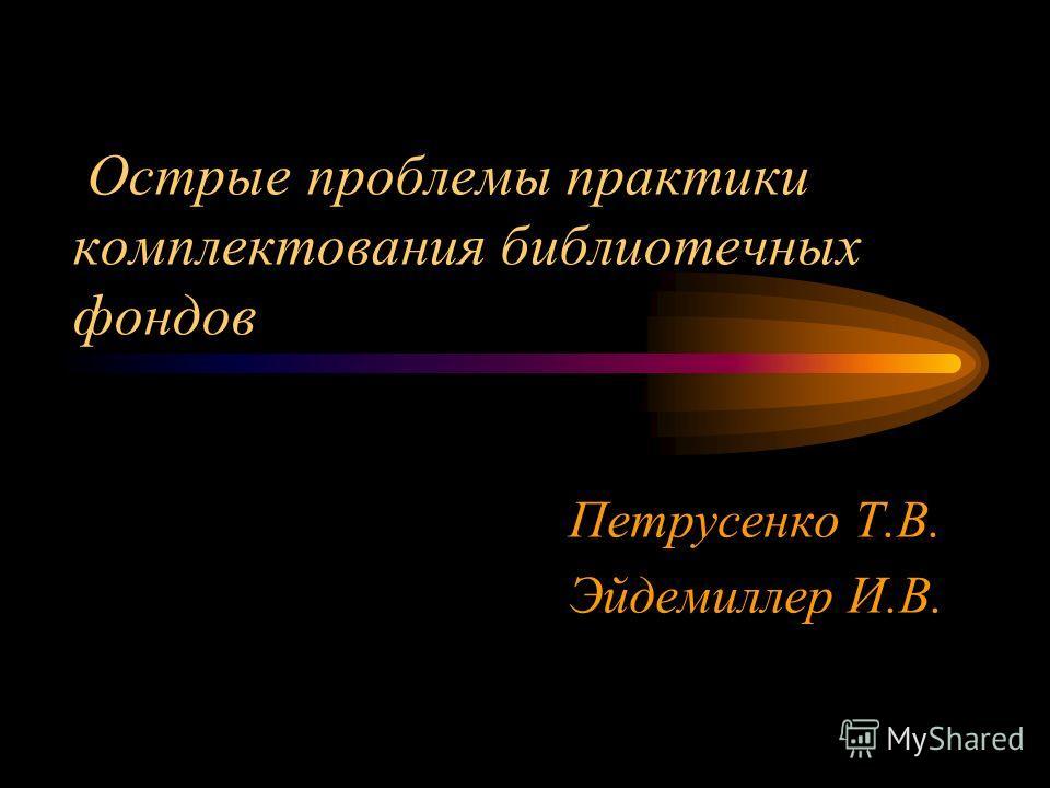 Острые проблемы практики комплектования библиотечных фондов Петрусенко Т.В. Эйдемиллер И.В.