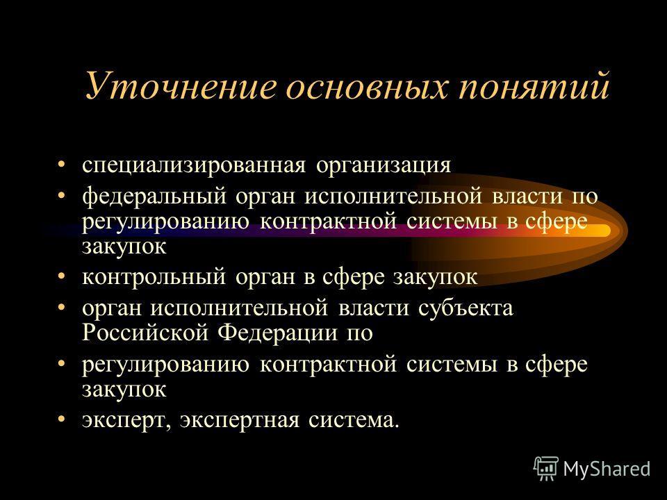 Уточнение основных понятий специализированная организация федеральный орган исполнительной власти по регулированию контрактной системы в сфере закупок контрольный орган в сфере закупок орган исполнительной власти субъекта Российской Федерации по регу