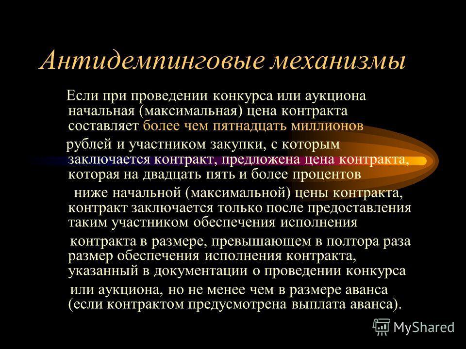 Антидемпинговые механизмы Если при проведении конкурса или аукциона начальная (максимальная) цена контракта составляет более чем пятнадцать миллионов рублей и участником закупки, с которым заключается контракт, предложена цена контракта, которая на д