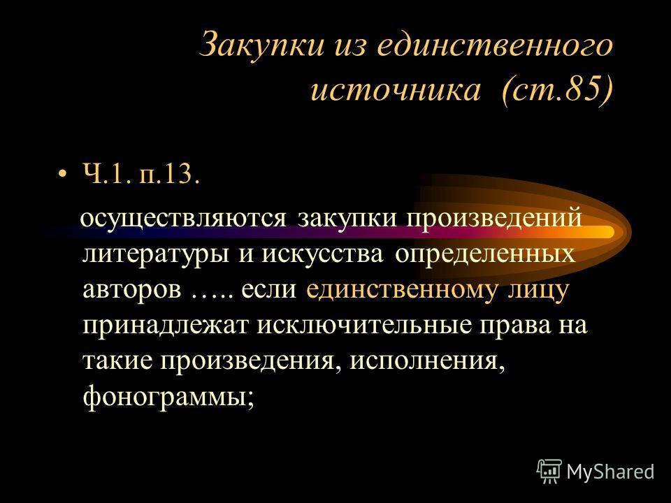 Закупки из единственного источника (ст.85) Ч.1. п.13. осуществляются закупки произведений литературы и искусства определенных авторов ….. если единственному лицу принадлежат исключительные права на такие произведения, исполнения, фонограммы;