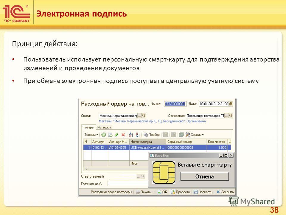 38 Электронная подпись Принцип действия: Пользователь использует персональную смарт-карту для подтверждения авторства изменений и проведения документов При обмене электронная подпись поступает в центральную учетную систему