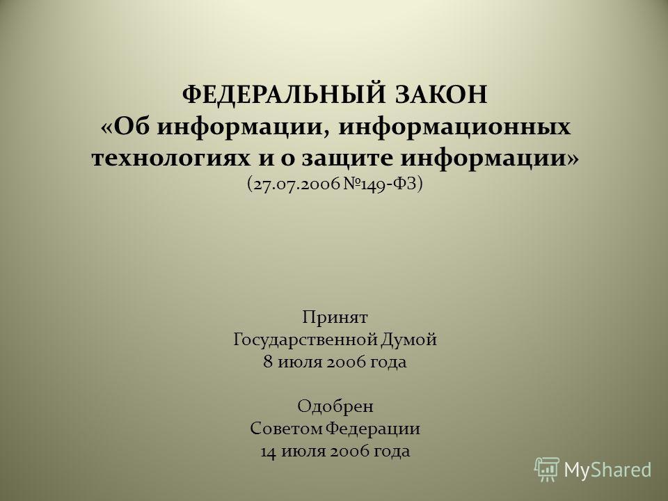 ФЕДЕРАЛЬНЫЙ ЗАКОН «Об информации, информационных технологиях и о защите информации» (27.07.2006 149-ФЗ) Принят Государственной Думой 8 июля 2006 года Одобрен Советом Федерации 14 июля 2006 года