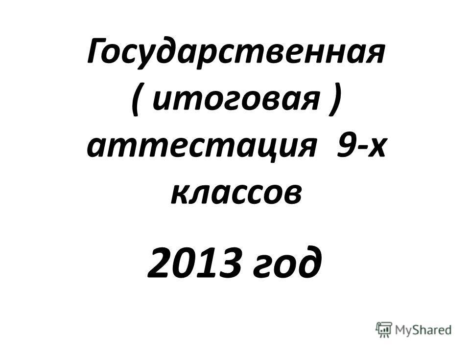 Государственная ( итоговая ) аттестация 9-х классов 2013 год