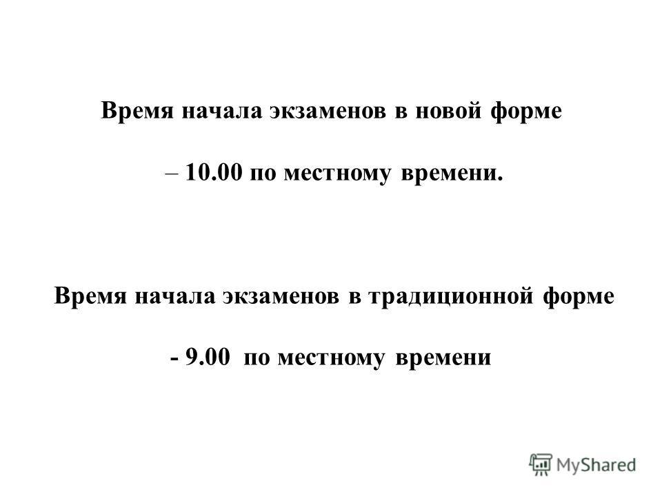Время начала экзаменов в новой форме – 10.00 по местному времени. Время начала экзаменов в традиционной форме - 9.00 по местному времени