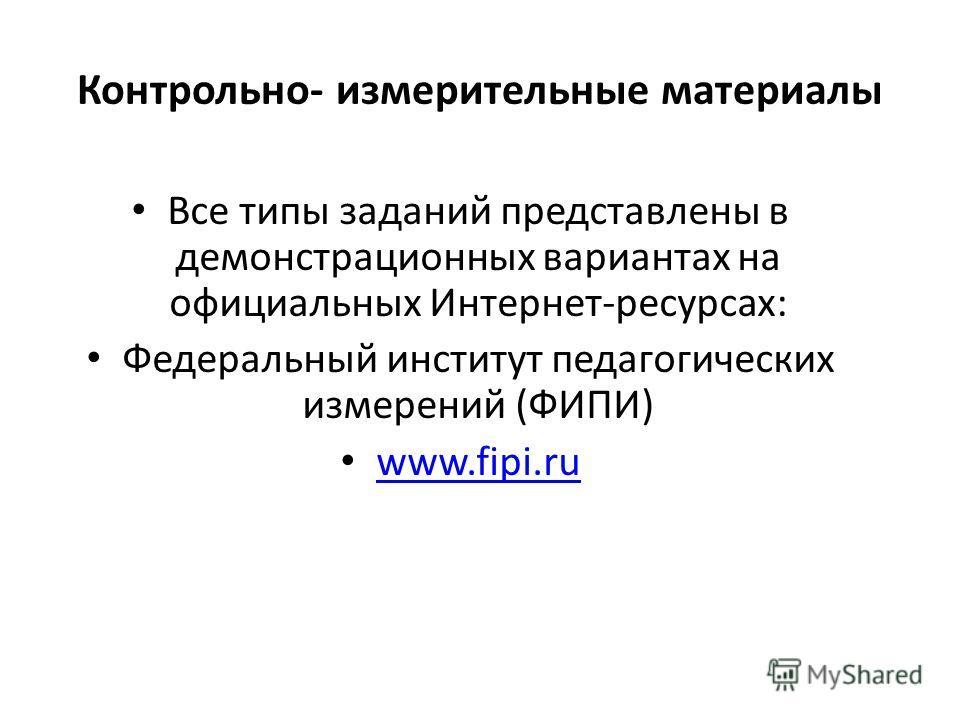 Контрольно- измерительные материалы Все типы заданий представлены в демонстрационных вариантах на официальных Интернет-ресурсах: Федеральный институт педагогических измерений (ФИПИ) www.fipi.ru www.fipi.ru