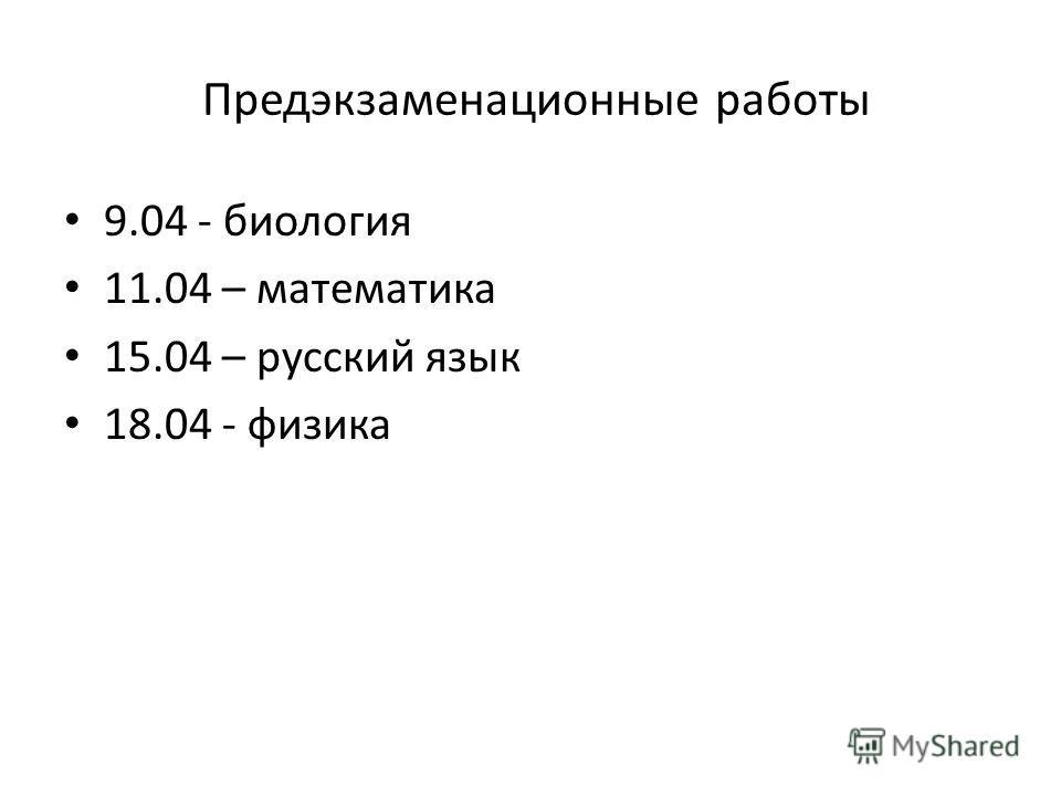 Предэкзаменационные работы 9.04 - биология 11.04 – математика 15.04 – русский язык 18.04 - физика