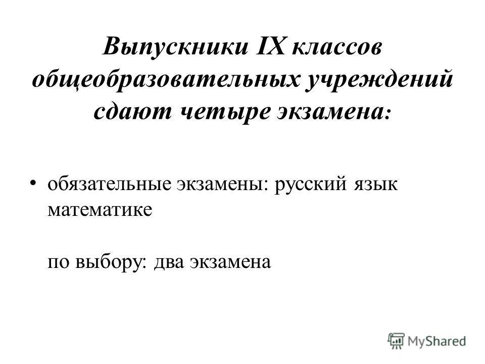Выпускники IX классов общеобразовательных учреждений сдают четыре экзамена : обязательные экзамены: русский язык математике по выбору: два экзамена