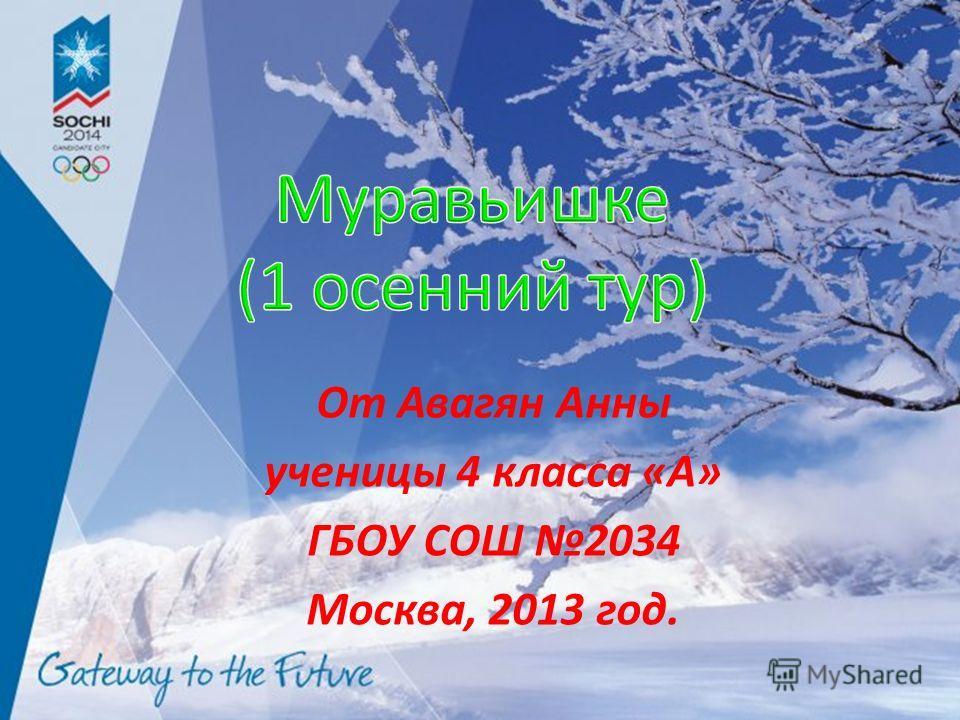 От Авагян Анны ученицы 4 класса «А» ГБОУ СОШ 2034 Москва, 2013 год.