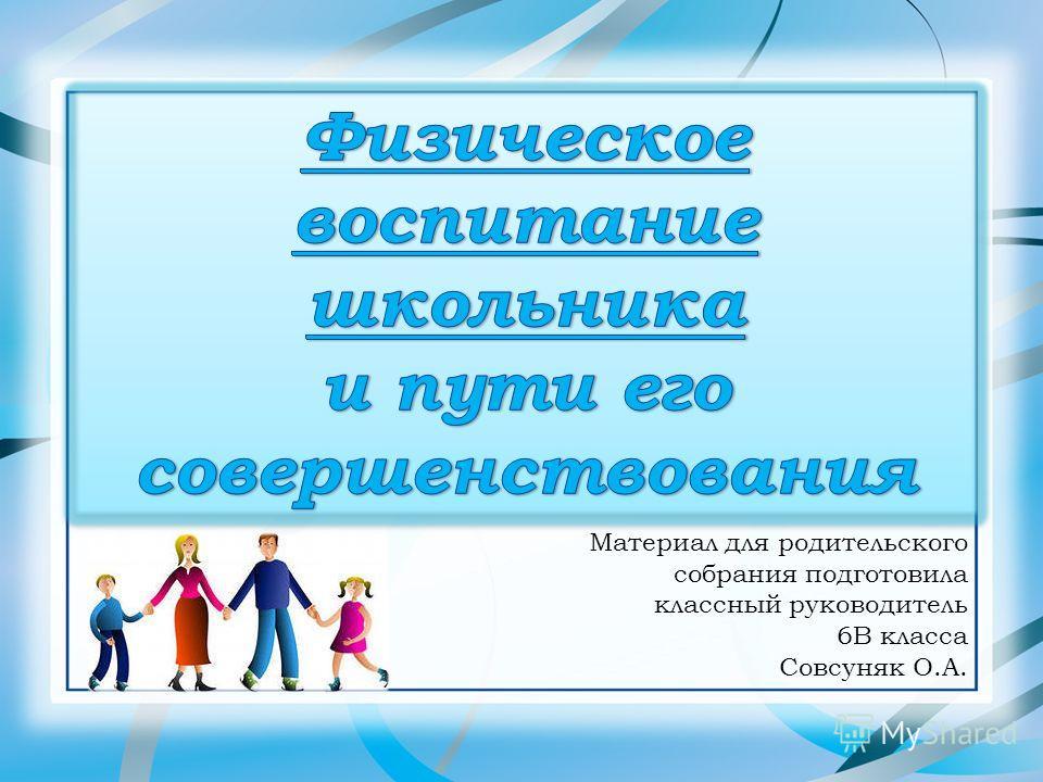 Материал для родительского собрания подготовила классный руководитель 6В класса Совсуняк О.А.