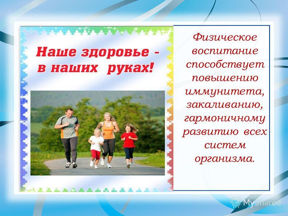Физическое воспитание способствует повышению иммунитета, закаливанию, гармоничному развитию всех систем организма.
