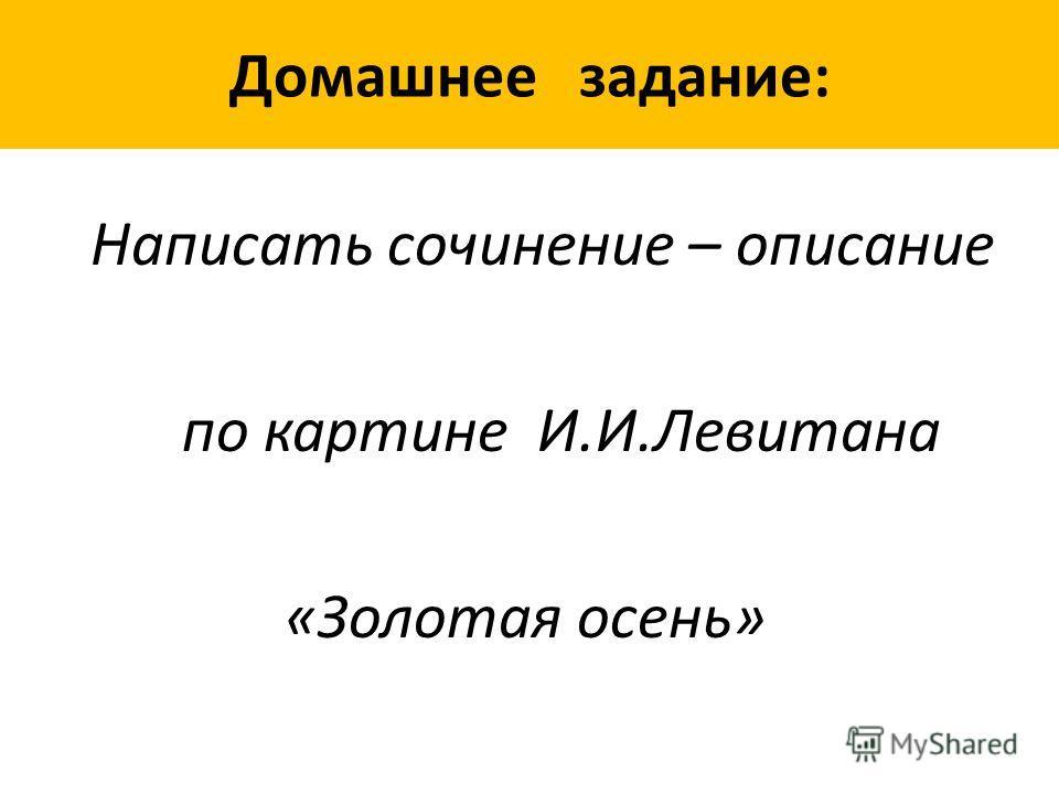 Домашнее задание: Написать сочинение – описание по картине И.И.Левитана «Золотая осень»