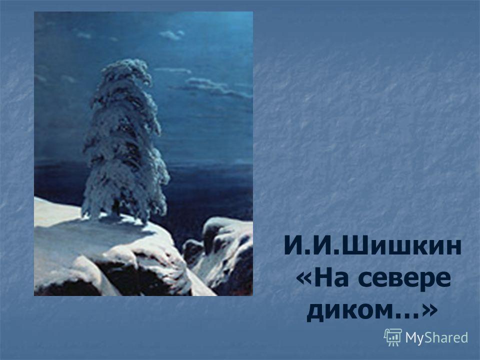 И.И.Шишкин «На севере диком…»