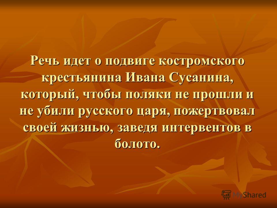 Речь идет о подвиге костромского крестьянина Ивана Сусанина, который, чтобы поляки не прошли и не убили русского царя, пожертвовал своей жизнью, заведя интервентов в болото.