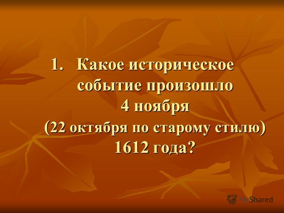 1. Какое историческое событие произошло 4 ноября ( 22 октября по старому стилю ) 1612 года?