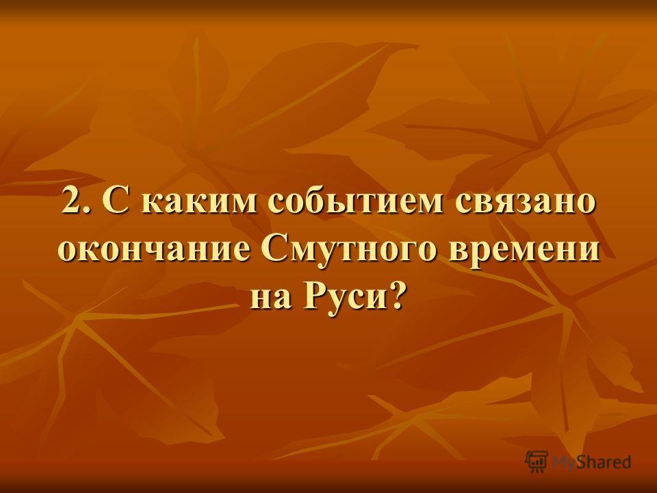 2. С каким событием связано окончание Смутного времени на Руси?