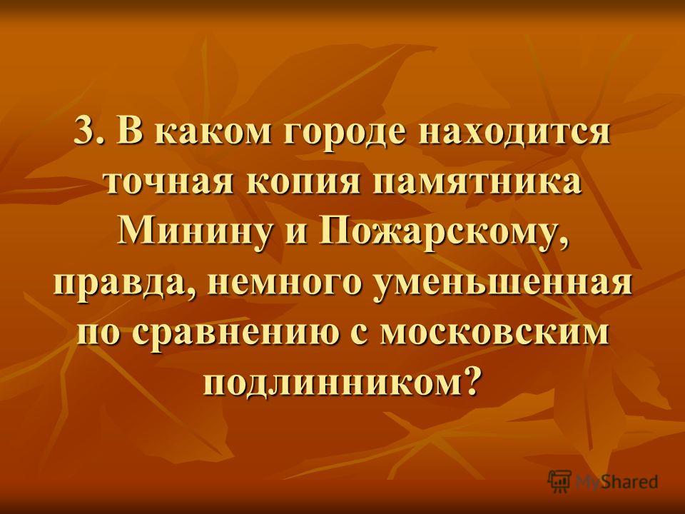 3. В каком городе находится точная копия памятника Минину и Пожарскому, правда, немного уменьшенная по сравнению с московским подлинником?